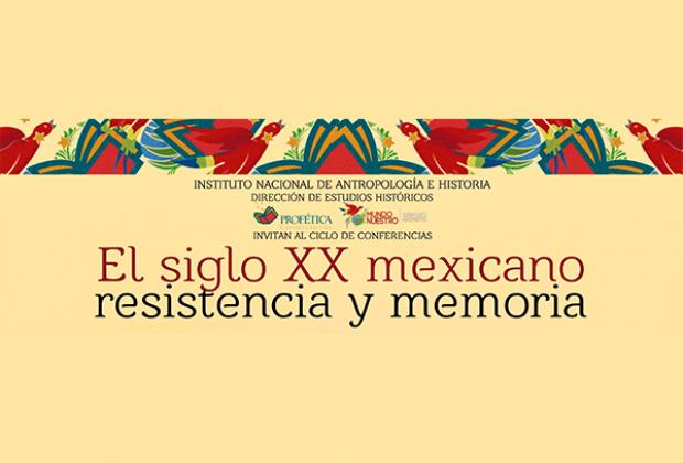 El siglo XX mexicano: Resistencia y Memoria/Ciclo de conferencias